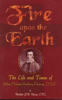 Fire Upon the Earth: The Life and Times of Bishop Michael Anthony Fleming  by  J.B. Darcy