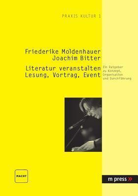 Literatur Veranstalten: Lesung, Vortrag, Event: Ein Ratgeber Zu Konzept, Organisation Und Durchfuehrung Friederike Moldenhauer