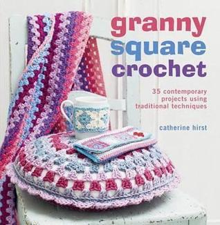 Granny-Square Crochet: 35 Contemporary Projects Using Traditional Techniques Catherine Hirst