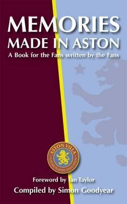 Memories Made in Aston: A Book for the Fans Written  by  the Fans. Compiled by Simon Goodyear by Simon Goodyear