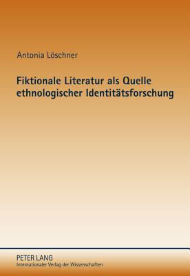 Fiktionale Literatur ALS Quelle Ethnologischer Identitaetsforschung: Identitaetsbeduerfnisse Im Zeitgenoessischen Melanesien  by  Antonia Loeschner