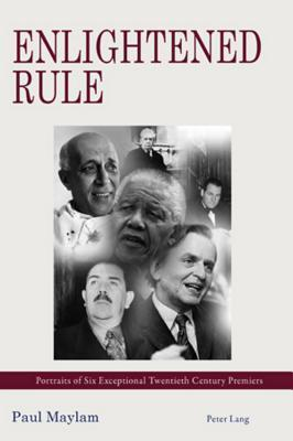 Enlightened Rule: Portraits of Six Exceptional Twentieth Century Premiers Paul Maylam