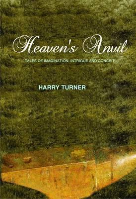 Heavens Anvil: Tales of Imagination, Intrigue and Conceit  by  Harry Turner