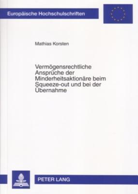 Vermoegensrechtliche Ansprueche Der Minderheitsaktionaere Beim Squeeze-Out Und Bei Der Uebernahme Mathias Korsten