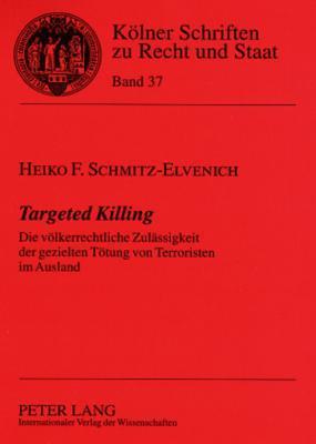 Targeted Killing: Die Voelkerrechtliche Zulaessigkeit Der Gezielten Toetung Von Terroristen Im Ausland  by  Heiko F. Schmitz-Elvenich