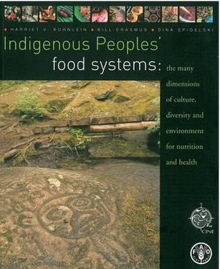 Indigenous Peoples Food Systems: The Many Dimensions of Culture, Diversity and Environment for Nutrition and Health  by  Food and Agriculture Organization of the United Nations