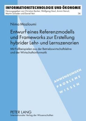 Entwurf Eines Referenzmodells Und Frameworks Zur Erstellung Hybrider Lehr- Und Lernszenarien: Mit Fallbeispielen Aus Der Betriebswirtschaftslehre Und Der Wirtschaftsinformatik Nima Mazloumi
