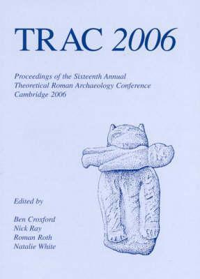 Trac 2006: Proceedings of the Sixteenth Annual Theoretical Roman Archaeology Conference Ben Croxford