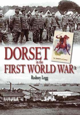 Dorset in the First World War. Rodney Legg Rodney Legg