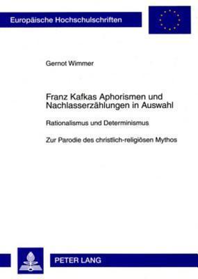 Franz Kafkas Aphorismen Und Nachlasserzaehlungen in Auswahl: Rationalismus Und Determinismus. Zur Parodie Des Christlich-Religioesen Mythos Gernot Wimmer