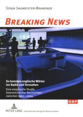 Breaking News: So Kommen Englische Woerter Ins Radio Und Fernsehen: Eine Empirische Studie Oesterreichischer Nachrichten Zwischen 1967 Und 2004 Sonja Sagmeister-Brandner