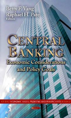 Central Banking: Economic Considerations & Policy Goals. Edited  by  Betty F. Vang, Raphael H. Pate by Betty F. Vang