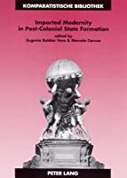Imported Modernity in Post-Colonial State Formation: The Appropriation of Political, Educational, and Cultural Models in Nineteenth-Century Latin America  by  Eugenia Roldan Vera