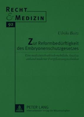 Zur Reformbeduerftigkeit Des Embryonenschutzgesetzes: Eine Medizinisch-Ethisch-Rechtliche Analyse Anhand Moderner Fortpflanzungstechniken Ulrike Beitz