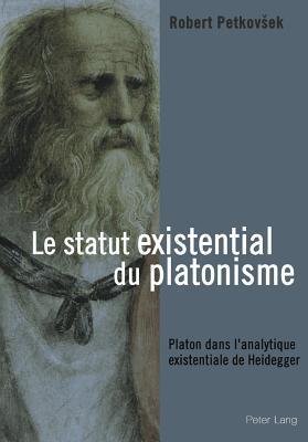 Le Statut Existential Du Platonisme: Platon Dans LAnalytique Existentiale de Heidegger  by  Robert Petkovšek