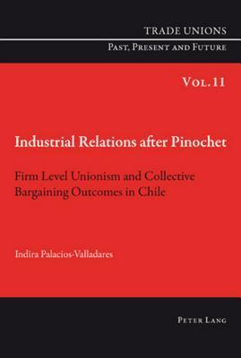 Industrial Relations After Pinochet: Firm Level Unionism and Collective Bargaining Outcomes in Chile Indira Palacios-Valladares