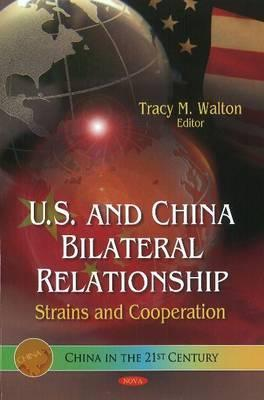 U.S. and China Bilateral Relationship: Strains and Cooperation  by  Tracy M. Walton