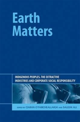 Earth Matters: Indigenous Peoples, the Extractive Industries and Corporate Social Responsibility  by  Ciaran OFaircheallaigh