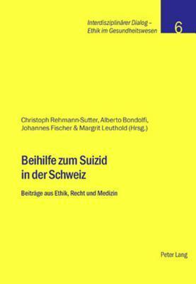 Beihilfe Zum Suizid in Der Schweiz: Beitraege Aus Ethik, Recht Und Medizin Christoph Rehmann-Sutter