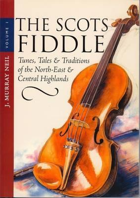 The Scots Fiddle: Tunes, Tales & Traditions Of The North East & Central Highlands J. Murray Neil