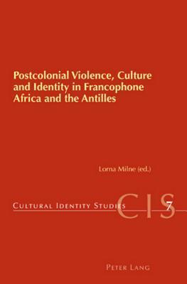 Postcolonial Violence, Culture and Identity in Francophone Africa and the Antilles Lorna Milne