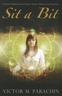 Sit a Bit: Five-Minute Meditations for Greater Health, Harmony, and Happiness Victor M. Parachin