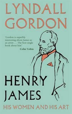 Henry James: His Women and His Art. Lyndall Gordon by Lyndall Gordon