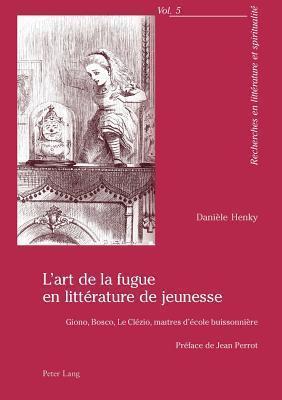 LArt de La Fugue En Litterature de Jeunesse: Giono, Bosco, Le Clezio, Maitres DEcole Buissonniere. Preface de Jean Perrot Daniele Henky