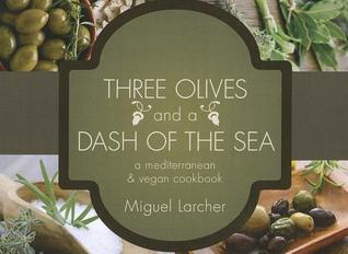 Three Olives and a Dash of the Sea: A Mediterranean Vegetarian & Vegan Cookbook  by  Miguel Larcher