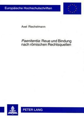 Paenitentia: Reue Und Bindung Nach Roemischen Rechtsquellen: Voraussetzungen Und Wirkungen Einseitiger Willensaenderungen  by  Axel Riechelmann
