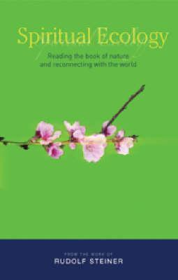 Spiritual Ecology: Reading the Book of Nature and Reconnecting with the World Rudolf Steiner