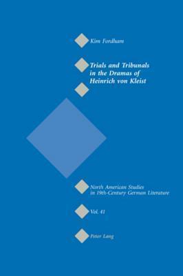 Trials and Tribunals in the Dramas of Heinrich Von Kleist Kim Fordham