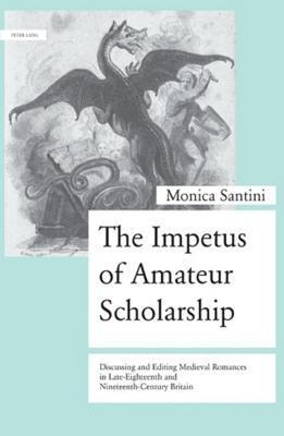 The Impetus of Amateur Scholarship: Discussing and Editing Medieval Romances in Late-Eighteenth and Nineteenth-Century Britain  by  Monica Santini