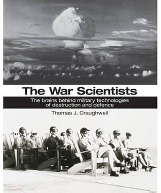 The War Scientists: The Brains Behind Military Technologies of Destruction and Defence. Thomas J. Craughwell Craughwell