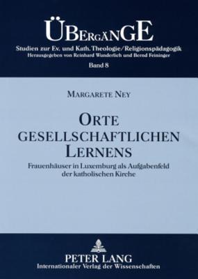 Orte Gesellschaftlichen Lernens: Frauenhaeuser in Luxemburg ALS Aufgabenfeld Der Katholischen Kirche Margarete Ney