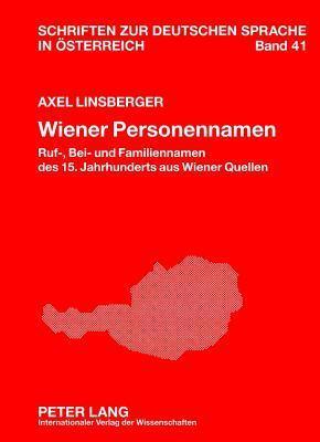 Wiener Personennamen: Ruf-, Bei- Und Familiennamen Des 15. Jahrhunderts Aus Wiener Quellen  by  Axel Linsberger