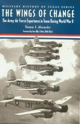The Wings of Change: The Army Air  Force Experience in Texas During World War II  by  Thomas E. Alexander