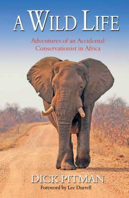 A Wild Life: Adventures of an Accidental Conservationist in Africa Dick Pitman