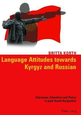 Language Attitudes Towards Kyrgyz and Russian: Discourse, Education and Policy in Post-Soviet Kyrgyzstan  by  Britta Korth