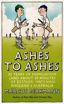 Ashes to Ashes: 35 Years of Humiliation (and about 20 Minutes of Ecstasy) Watching England V Australia. Marcus Berkmann  by  Marcus Berkmann