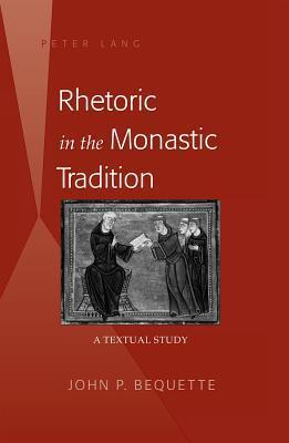 Rhetoric in the Monastic Tradition: A Textual Study  by  John P. Bequette
