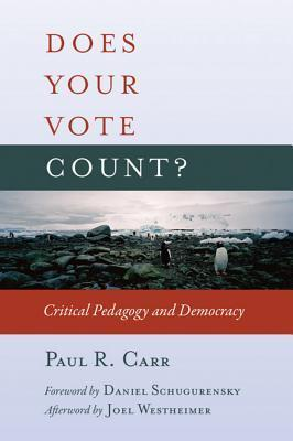 Does Your Vote Count?: Critical Pedagogy and Democracy  by  Paul R. Carr