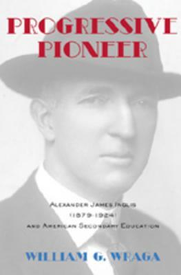 Progressive Pioneer: Alexander James Inglis (1879-1924) and American Secondary Education  by  William G. Wraga