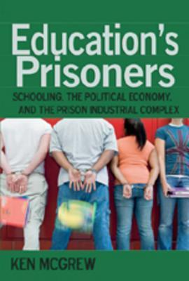 Educations Prisoners: Schooling, the Political Economy, and the Prison Industrial Complex  by  Ken Mcgrew