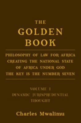 The Golden Book: Philosophy of Law for Africa Creating the National State of Africa Under God the Key Is the Number Seven Volume I: Dynamic Jurisprudential Thought Charles Mwalimu