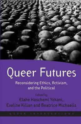 Queer Futures: Reconsidering Ethics, Activism, and the Political. Edited  by  Elahe Haschemi Yekani, Eveline Kilian and Beatrice Michaelis by Elahe Haschemi Yekani
