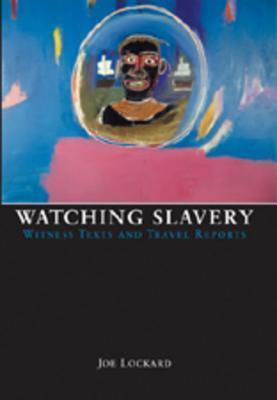 Watching Slavery: Witness Texts and Travel Reports  by  Joe Lockard