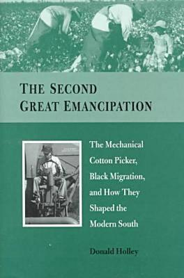 SECOND GREAT EMANCIPATION: The Mechanical Cotton Picker, Black Migration, and How They Shaped the Modern South Donald Holley