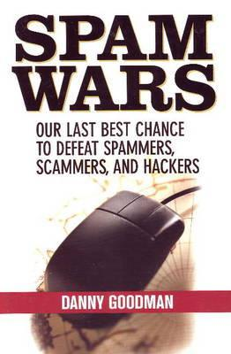 Spam Wars: Our Last Best Chance to Defeat Spammers, Scammers and Hackers  by  Danny Goodman
