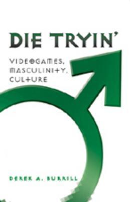 Die Tryin: Videogames, Masculinity, Culture Derek A. Burrill